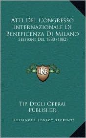 Atti del Congresso Internazionale Di Beneficenza Di Milano: Sessione del 1880 (1882)