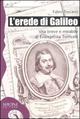 L' erede di Galileo. Vita breve e mirabile di Evangelista Torricelli