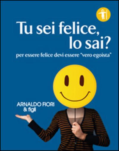 Tu sei felice, lo sai?