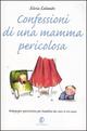 Confessioni di una mamma pericolosa. Pedagogia spericolata per bambini da zero a tre anni
