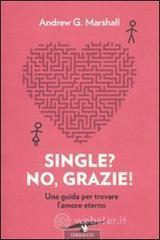 Single? No, grazie! Una guida per trovare l'amore eterno - Marshall Andrew G.