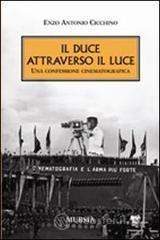 Il duce attraverso il Luce. Una confessione cinematografica - Cicchino Enzo A.