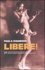 Libere! 21 storie di donne radicali e famose che hanno sfidato la morale e trasformato le loro vite in un mito - Izquierdo Paula