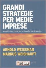 Grandi strategie per medie imprese. Modelli di successo per un'eccellenza strategica - Weissman Arnold
