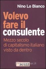 Volevo fare il consulente. Mezzo secolo di capitalismo italiano visto da dentro - Lo Bianco Nino