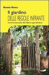 Il giardino delle regole infrante. Contromanuale del libero giardinaggio - Ronco Renato