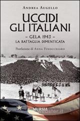 Uccidi gli italiani. Gela 1943. La battaglia dimenticata - Augello Andrea