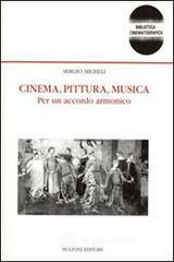Cinema, pittura, musica. Per un accordo armonico - Micheli Sergio