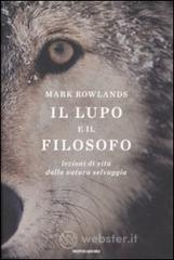 Il lupo e il filosofo. Lezioni di vita dalla natura selvaggia - Rowlands Mark