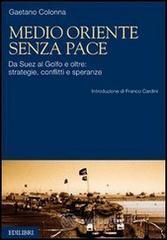 Medio Oriente senza pace. Da Suez al Golfo e oltre: strategie, conflitti e speranze - Colonna Gaetano