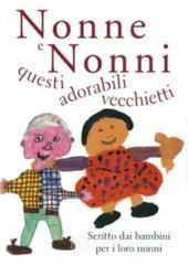 Nonne e nonni, questi adorabili vecchietti. Scritto dai bambini per i loro nonni