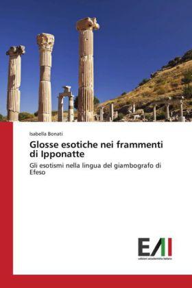 Glosse esotiche nei frammenti di Ipponatte - Gli esotismi nella lingua del giambografo di Efeso - Bonati, Isabella