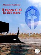 Massimo Andriolo: Il fuoco al di là del mare
