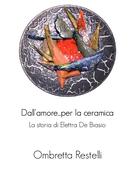 Dall'amore...per la ceramica. La storia di Elettra De Biasio. Ombretta Restelli Author