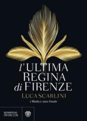 L'ultima regina di Firenze. I Medici: atto finale